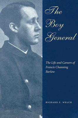 The Boy General: The Life and Careers of Francis Channing Barlow - Welch, Richard F