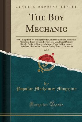 The Boy Mechanic, Vol. 3: 800 Things for Boys to Do; How to Construct Electric Locomotive Model and Track System, Boy's Motor Car, Parcel Delivery Bicycle, Aerial Cableway, Miniature Tank, Sailing Canoe, Houseboat, Submarine Camera, Diving Tower, Hammocks - Magazine, Popular Mechanics