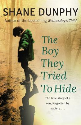 The Boy They Tried to Hide: The true story of a son, forgotten by society - Dunphy, Shane
