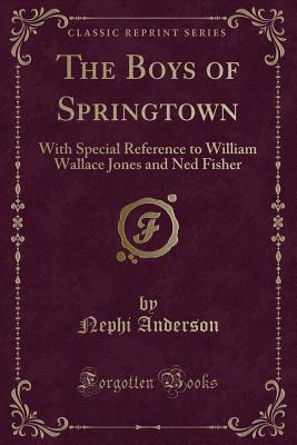 The Boys of Springtown: With Special Reference to William Wallace Jones and Ned Fisher (Classic Reprint) - Anderson, Nephi