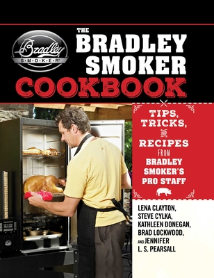 The Bradley Smoker Cookbook: Tips, Tricks, and Recipes from Bradley Smoker s Pro Staff - Clayton, Lena