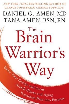 The Brain Warrior's Way: Ignite Your Energy and Focus, Attack Illness and Aging, Transform Pain Into Purpose - Amen, Daniel G, Dr., MD, and Amen, Tana, Bsn, RN