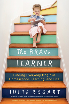 The Brave Learner: Finding Everyday Magic in Homeschool, Learning, and Life - Bogart, Julie, and Bauer, Susan Wise (Foreword by)