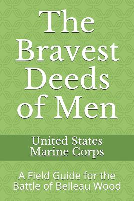 The Bravest Deeds of Men: A Field Guide for the Battle of Belleau Wood - Anderson, William, and United States Marine Corps