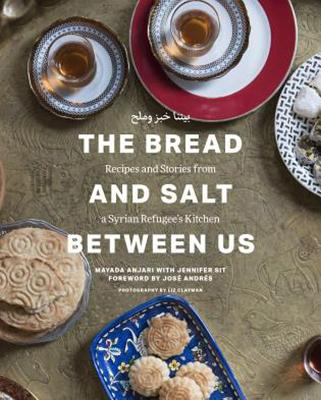 The Bread and Salt Between Us: Recipes and Stories from a Syrian Refugee's Kitchen - Anjari, Mayada, and Sit, Jennifer, and Andres, Jose (Foreword by)