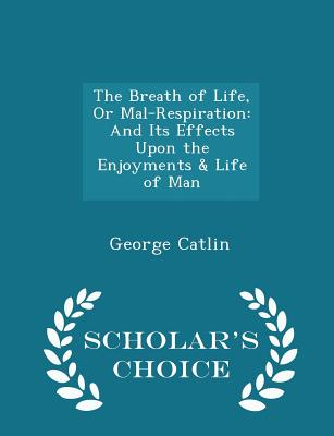 The Breath of Life, or Mal-Respiration: And Its Effects Upon the Enjoyments & Life of Man - Scholar's Choice Edition - Catlin, George