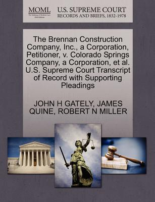 The Brennan Construction Company, Inc., a Corporation, Petitioner, V. Colorado Springs Company, a Corporation, et al. U.S. Supreme Court Transcript of Record with Supporting Pleadings - Gately, John H, and Quine, James, and Miller, Robert N