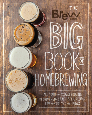 The Brew Your Own Big Book of Homebrewing: All-Grain and Extract Brewing * Kegging * 50+ Craft Beer Recipes * Tips and Tricks from the Pros - Brew Your Own