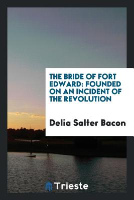 The Bride of Fort Edward: Founded on an Incident of the Revolution - Bacon, Delia Salter