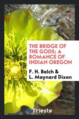 The Bridge of the Gods; A Romance of Indian Oregon - Balch, F H, and Dixon, L Maynard