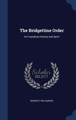 The Bridgettine Order: Its Foundress History and Spirit - Williamson, Benedict