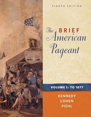 The Brief American Pageant: A History of the Republic, Volume I: To 1877 - Kennedy, David M, and Cohen, Lizabeth, and Piehl, Mel