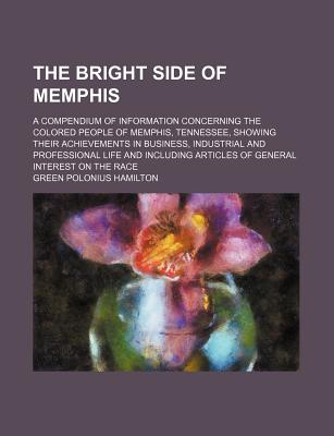 The Bright Side of Memphis: A Compendium of Information Concerning the Colored People of Memphis, Tennessee, Showing Their Achievements in Business, Industrial and Professional Life and Including Articles of General Interest on the Race - Hamilton, Green Polonius