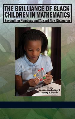 The Brilliance of Black Children in Mathematics: Beyond the Numbers and Toward New Discourse - Leonard, Jacqueline (Editor)