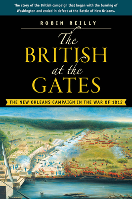 The British at the Gates: The New Orleans Campaign in the War of 1812 - Reilly, Robin