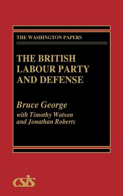 The British Labour Party and Defense - George, Bruce, and Roberts, Jonathan, and Watson, Timothy