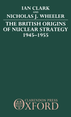The British Origins of Nuclear Strategy 1945-1955 - Clark, William R, and Wheeler, Nicholas J, and Clark, Ian