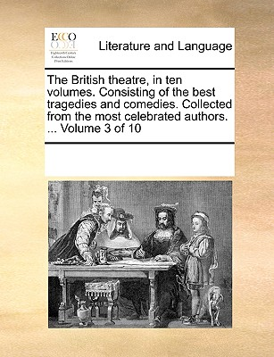 The British Theatre, in Ten Volumes. Consisting of the Best Tragedies and Comedies. Collected from the Most Celebrated Authors. ... Volume 6 of 10 - Multiple Contributors