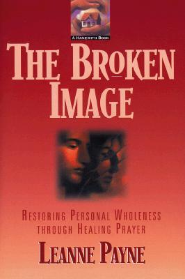 The Broken Image: Restoring Personal Wholeness Through Healing Prayer - Payne, Leanne