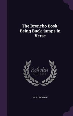 The Broncho Book; Being Buck-Jumps in Verse - Crawford, Jack
