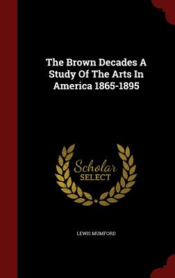 The Brown Decades a Study of the Arts in America 1865-1895 - Mumford, Lewis, Professor