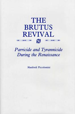 The Brutus Revival: Parricide and Tyrranicide During the Renaissance - Piccolomini, Manfredi, PH.D.