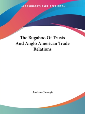 The Bugaboo of Trusts and Anglo American Trade Relations - Carnegie, Andrew