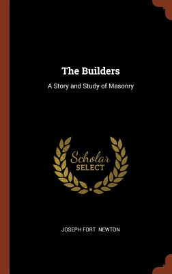 The Builders: A Story and Study of Masonry - Newton, Joseph Fort