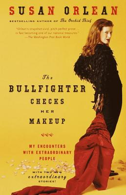 The Bullfighter Checks Her Makeup: My Encounters with Extraordinary People - Orlean, Susan