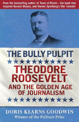 The Bully Pulpit: Theodore Roosevelt and the Golden Age of Journalism - Goodwin, Doris Kearns