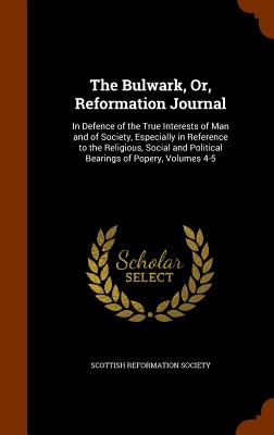 The Bulwark, Or, Reformation Journal: In Defence of the True Interests of Man and of Society, Especially in Reference to the Religious, Social and Political Bearings of Popery, Volumes 4-5 - Scottish Reformation Society (Creator)