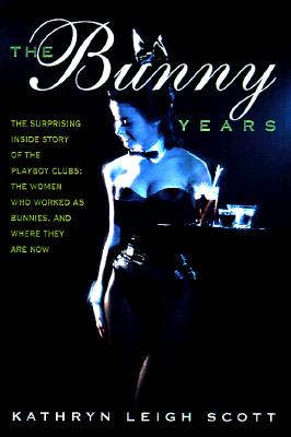 The Bunny Years: The Inside Story of the Playboy Clubs and the Women Who Worked as Bunnies - Scott, Kathryn Leigh