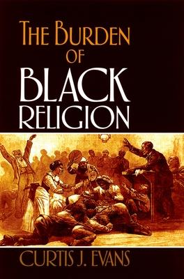 The Burden of Black Religion - Evans, Curtis J
