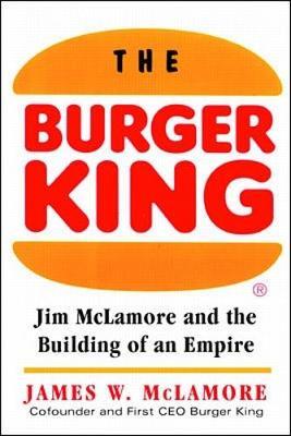 The Burger King - McLamore, James W, and McLamore, Jim