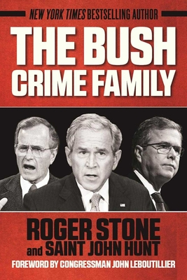 The Bush Crime Family: The Inside Story of an American Dynasty - Stone, Roger, and Hunt, Saint John