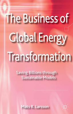 The Business of Global Energy Transformation: Saving Billions through Sustainable Models - Larsson, M.
