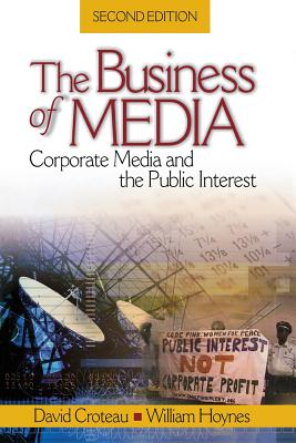 The Business of Media: Corporate Media and the Public Interest - Croteau, David R, Dr., and Hoynes, William, Dr.