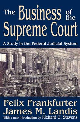 The Business of the Supreme Court: A Study in the Federal Judicial System - Frankfurter, Felix, and Landis, James M, and Stevens, Richard G (Introduction by)