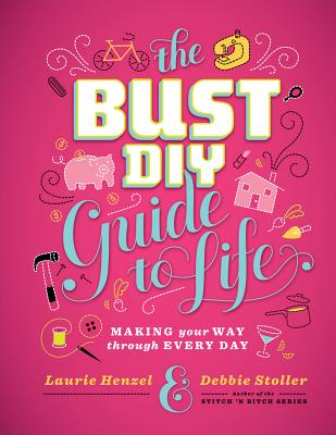 The Bust DIY Guide to Life: Making Your Way Through Every Day - Stoller, Debbie, and Henzel, Laurie