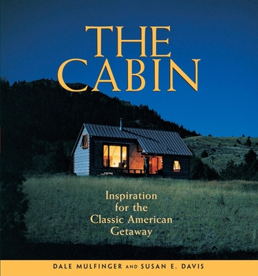 The Cabin: Inspiration for the Classic American Getaway - Mulfinger, Dale, and Davis, Susan E