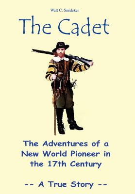 The Cadet: The Adventures of a New World Pioneer in the 17th Century - A True Story - Snedeker, Walt C