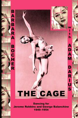 The Cage: Dancing for Jerome Robbins and George Balanchine, 1949-1954 - Bocher, Barbara, and Darius, Adam