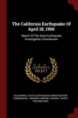 The California Earthquake of April 18, 1906: Report of the State Earthquake Investigation Commission - California State Earthquake Investigati (Creator), and Andrew Cowper Lawson (Creator), and Harry Fielding Reid (Creator)