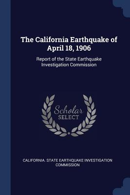 The California Earthquake of April 18, 1906: Report of the State Earthquake Investigation Commission - California State Earthquake Investigati (Creator)