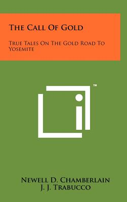 The Call of Gold: True Tales on the Gold Road to Yosemite - Chamberlain, Newell D