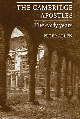The Cambridge Apostles: The Early Years - Allen, Peter