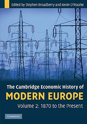 The Cambridge Economic History of Modern Europe: Volume 2, 1870 to the Present - Broadberry, Stephen, and O'Rourke, Kevin H.