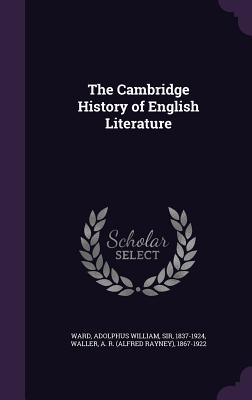 The Cambridge History of English Literature - Ward, Adolphus William, and Waller, A R 1867-1922