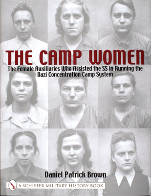 The Camp Women:: The Female Auxilliaries Who Assisted the SS in Running the Nazi Concentration Camp System - Brown, Daniel Patrick