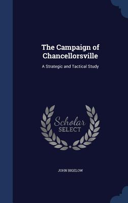 The Campaign of Chancellorsville: A Strategic and Tactical Study - Bigelow, John, Dr., Jr.
